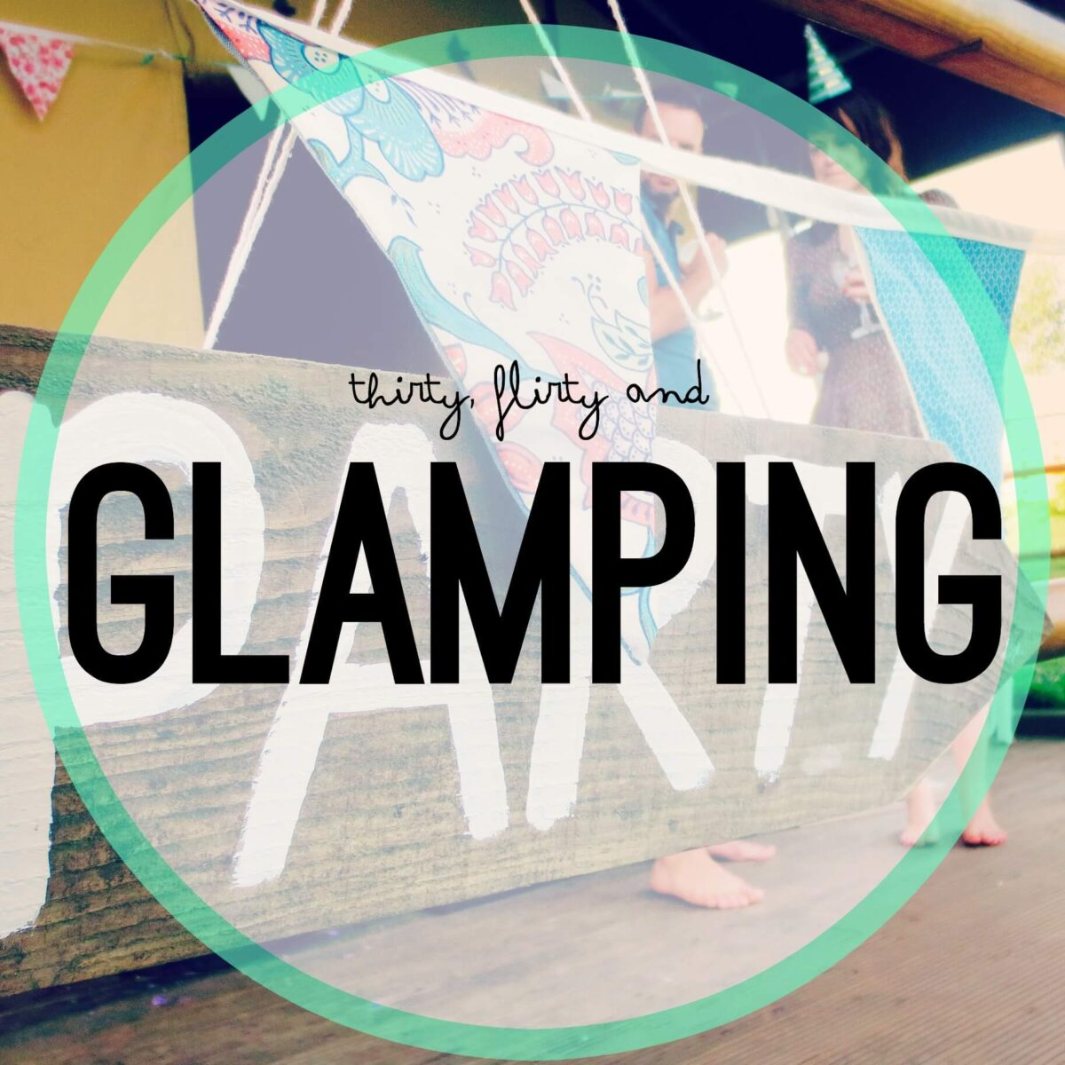 Thirty, Flirty and Glamping